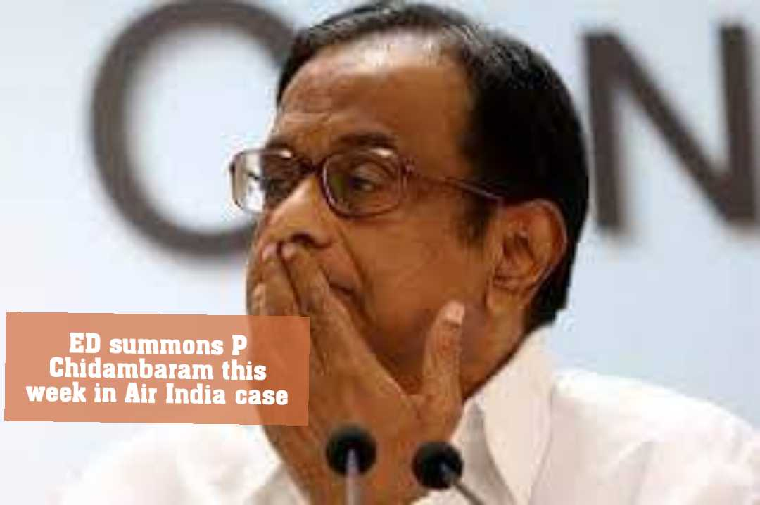 ED summons P Chidambaram this week in Air India case