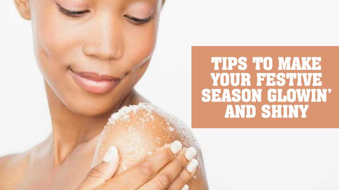 TIPS TO MAKE YOUR FESTIVE SEASON GLOWIN' AND SHINY