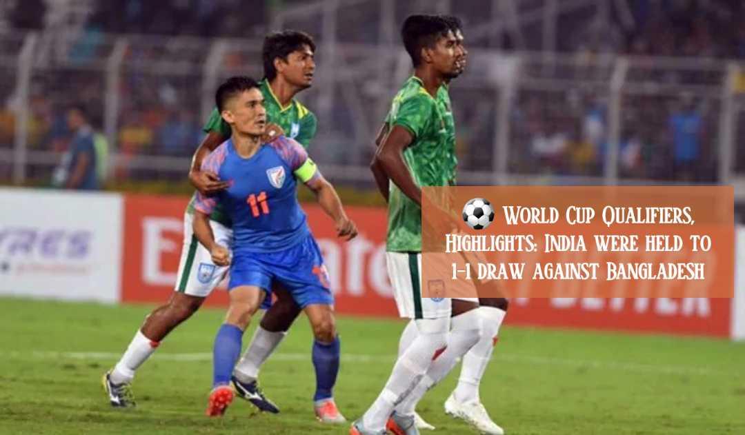 ভারত বনাম বাংলাদেশ বিশ্বকাপ ফুটবল কোয়ালিফায়ার ১-১ গোলে ড্র