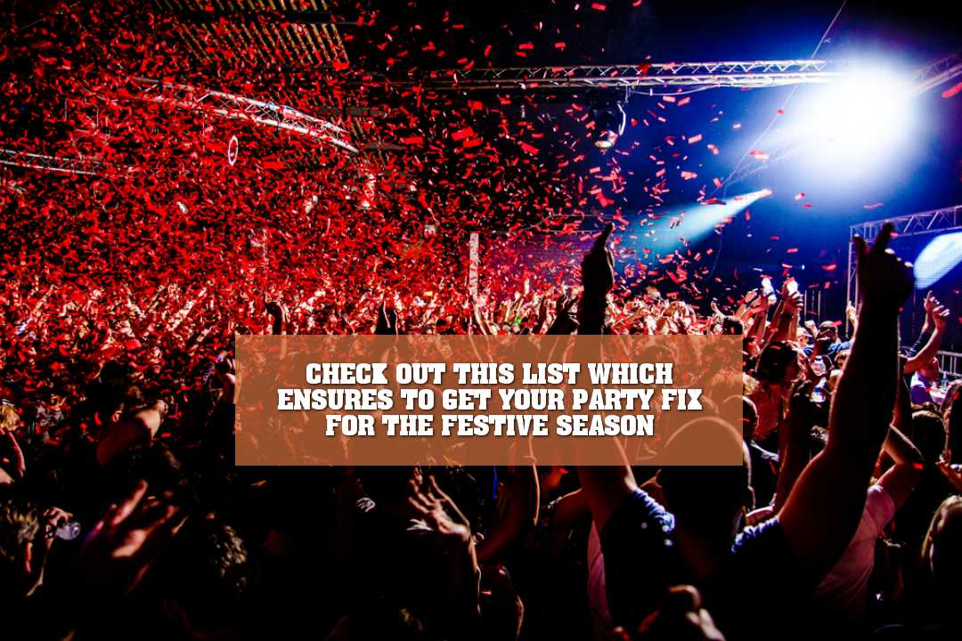 CHECK OUT THIS LIST WHICH ENSURES TO GET YOUR PARTY FIX FOR THE FESTIVE SEASON