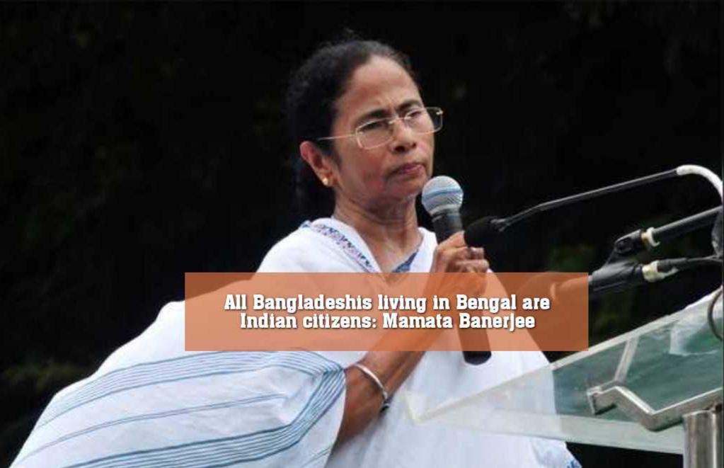 বাংলাদেশ থেকে যারা পশ্চিমবঙ্গে এসেছে, তাঁরা সবাই ভারতীয় নাগরিক : মমতা ব্যানার্জী