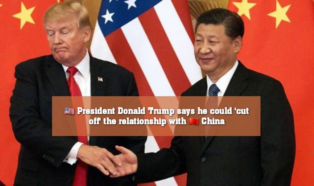 🇺🇸 চীনের সঙ্গে সমস্ত সম্পর্ক 'বিচ্ছিন্ন' করতে পারে যুক্তরাষ্ট্র : ট্রাম্প